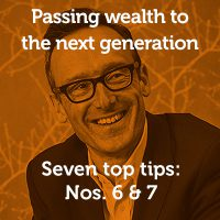 Passing wealth to the next generation… Seven top tips: Nos. 6 & 7