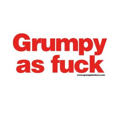 Grumpy as Fuck
