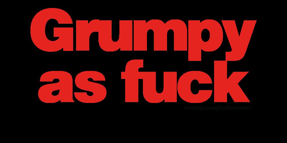 Grumpy as Fuck>