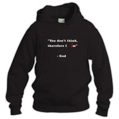 """You Don't Think, Therefore I Am"" - God - Hoodie"