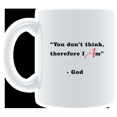 """You Don't Think, Therefore I Am"" - God - Mug"