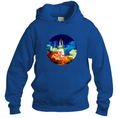 Science: Because You Can't Pray This Shit Into Space - Hoodie