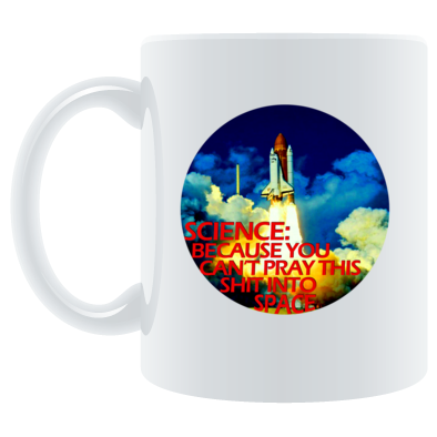 Science: Because You Can't Pray This Shit Into Space - Mug