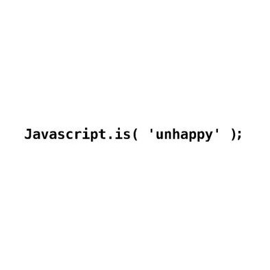 Javascript.is( 'unhappy' );>