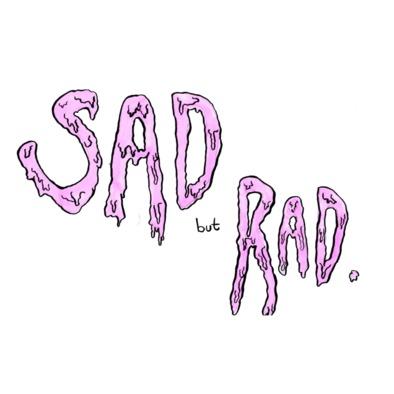 Sad but Rad>