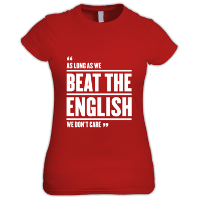 As long as we beat the English, we don't care - Wales 6 Nations rugby union - Women's t-shirt