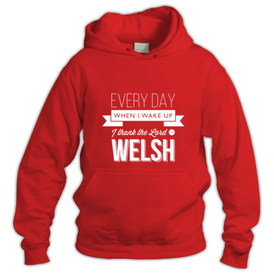 Every day when I wake up I thank the Lord I'm Welsh - Hoody