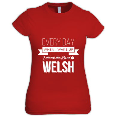 Every day when I wake up I thank the Lord I'm Welsh - Women's tshirt