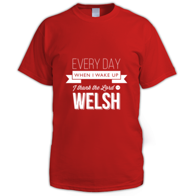 Every day when I wake up I thank the Lord I'm Welsh - Men's tshirt