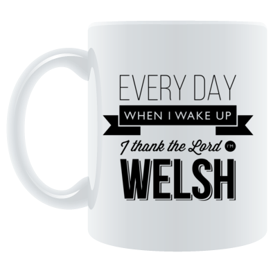 Every day when I wake up I thank the Lord I'm Welsh - Mug