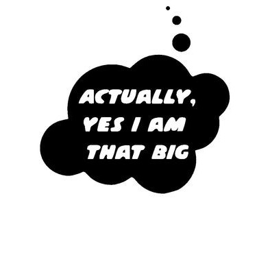 Actually, Yes I am that Big by Bubble-Tees.com>