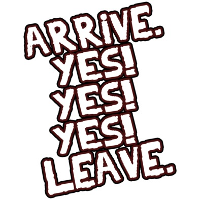 Arrive. Yes! Yes! Yes! Leave.