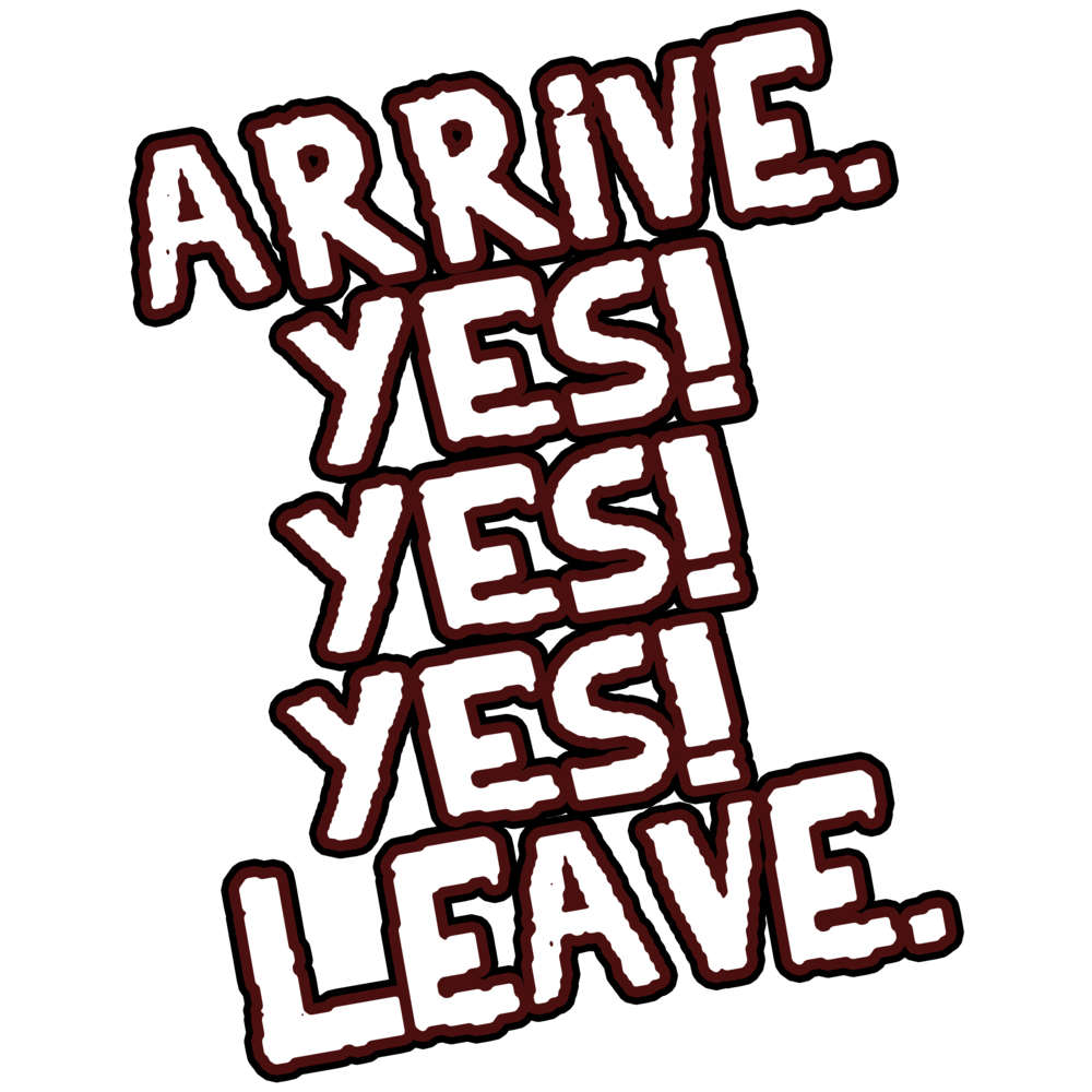 Arrive. Yes! Yes! Yes! Leave.>