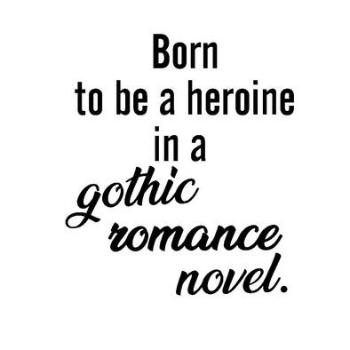 Born to be a Heroine in a Gothic Romance Novel>