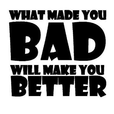 What made you BAD>
