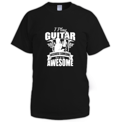 I play guitar because someone has to be awesome -Shirt