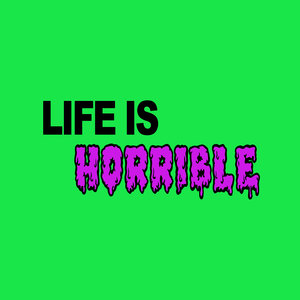 Life is Horrible