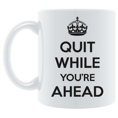 Quit While You're Ahead (black)
