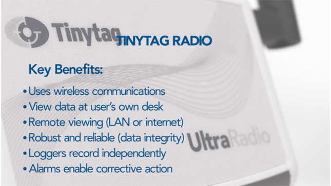 Tinytag Radio Key Benefits: uses wireless communications, view data at user's own desk, remote viewing (LAN or internet), robust and reliable (data integrity), loggers record independently, alarms enable corrective action