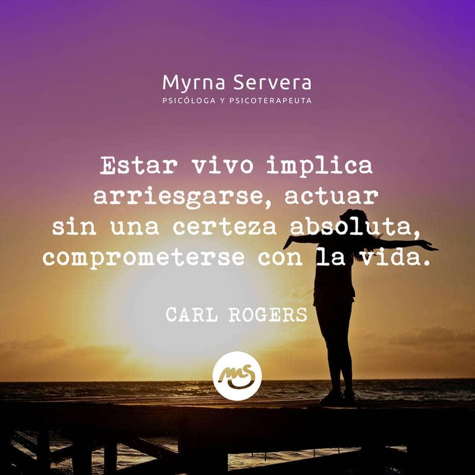 Estar vivo implica arriesgarse, actuar sin una certeza absoluta, comprometerse con la vida - CARL ROGERS