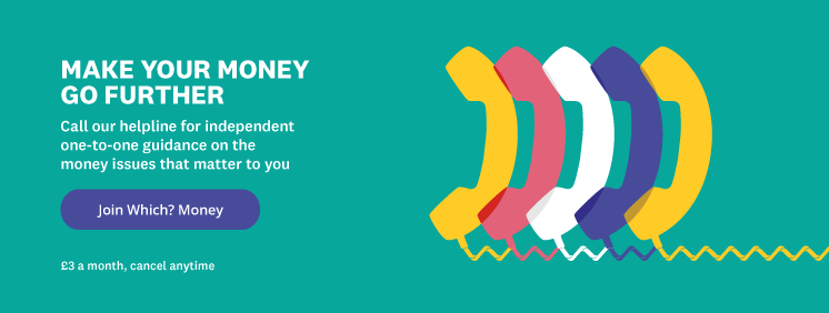 Make your money go further. Call Which? Money Helpline for independent one-to-one guidance – and get Which? Money magazine