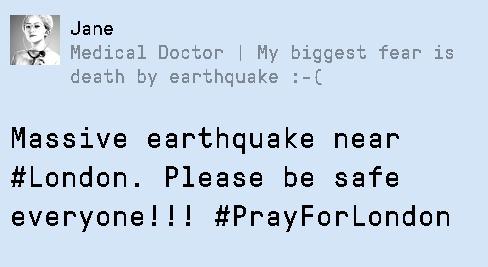 Dans ce jeu, vous avez publié un faux Tweet indiquant un séisme terrible qui frappe Londres. En réaction, les utilisateurs de Twitter renforcent votre propagande en publiant ce type de message.