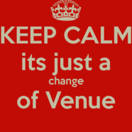 Keep calm its just a change of venue